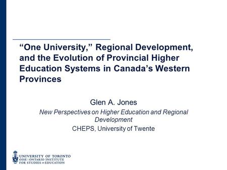 "Glen A. Jones New Perspectives on Higher Education and Regional Development CHEPS, University of Twente ""One University,"" Regional Development, and the."