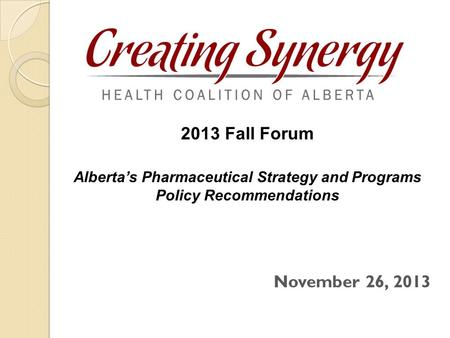 November 26, 2013 2013 Fall Forum Alberta's Pharmaceutical Strategy and Programs Policy Recommendations.