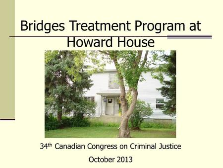 Bridges Treatment Program at Howard House 34 th Canadian Congress on Criminal Justice October 2013.