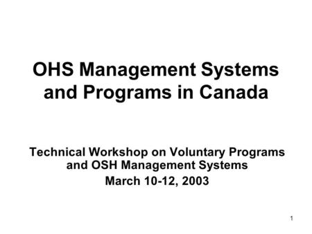 1 OHS Management Systems and Programs in Canada Technical Workshop on Voluntary Programs and OSH Management Systems March 10-12, 2003.