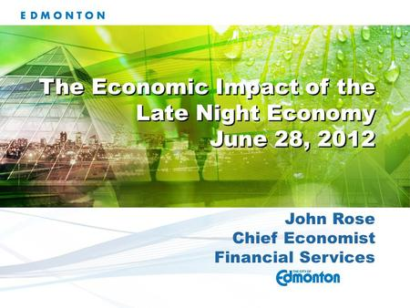 John Rose Chief Economist Financial Services The Economic Impact of the Late Night Economy June 28, 2012 The Economic Impact of the Late Night Economy.