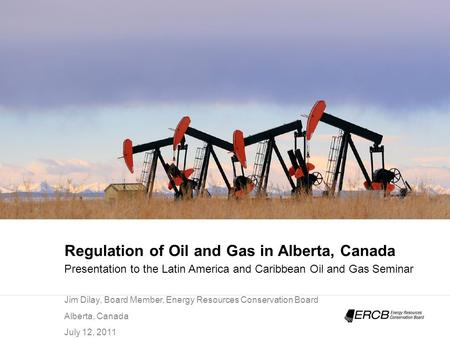 Regulation <strong>of</strong> Oil and Gas in Alberta, Canada Presentation to the Latin America and Caribbean Oil and Gas Seminar Jim Dilay, Board Member, Energy <strong>Resources</strong>.