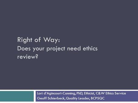 Right of Way: Does your project need ethics review? Lori d'Agincourt-Canning, PhD, Ethicist, C&W Ethics Service Geoff Schierbeck, Quality Leader, BCPSQC.