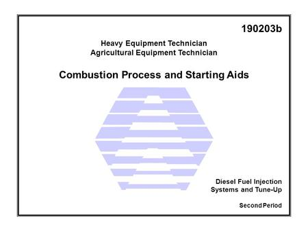 Combustion Process and Starting Aids Heavy Equipment Technician Agricultural Equipment Technician Second Period Diesel Fuel Injection Systems and Tune-Up.