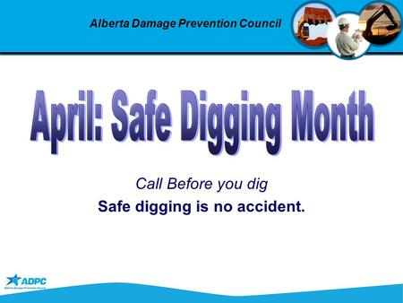 Call Before you dig Safe digging is no accident. Alberta Damage Prevention Council.