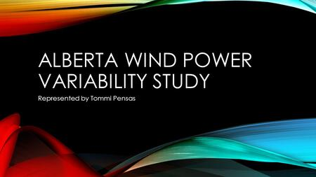 ALBERTA WIND POWER VARIABILITY STUDY Represented by Tommi Pensas.