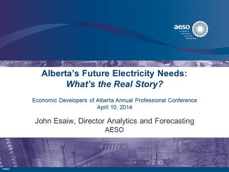 Alberta's Future Electricity Needs: What's the Real Story? Economic Developers of Alberta Annual Professional Conference April 10, 2014 John Esaiw, Director.