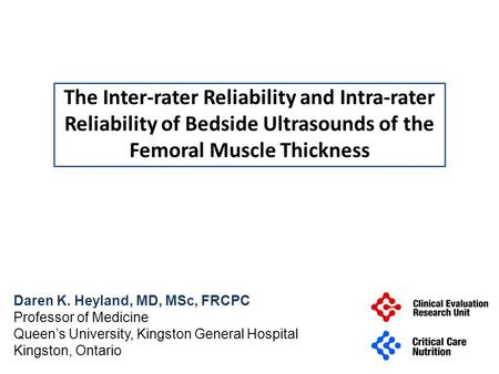 The Inter-rater Reliability and Intra-rater Reliability of Bedside Ultrasounds of the Femoral Muscle Thickness Daren K. Heyland, MD, MSc, FRCPC Professor.