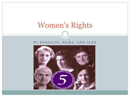 BY DANIELLE, SIARA, AND ALEX Women's Rights. The famous Five The famous five were a group Canadian of women working together to help give all women the.