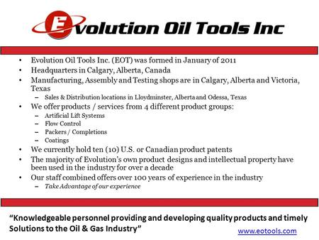 Evolution Oil Tools Inc. (EOT) was formed in January of 2011 Headquarters in Calgary, Alberta, Canada Manufacturing, Assembly and Testing shops are in.