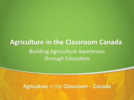 Agriculture in the Classroom Canada Building Agriculture Awareness through Education.