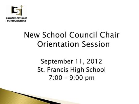 New School Council Chair Orientation Session September 11, 2012 St. Francis High School 7:00 – 9:00 pm.