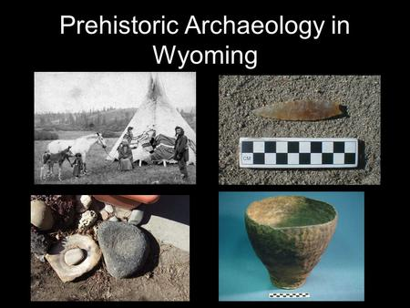 Prehistoric Archaeology in Wyoming. Chronology of Prehistoric Archaeology in Wyoming Paleo-Indian (12,000 to 8000 Years B.P.) Early Archaic (8000 to 5000.