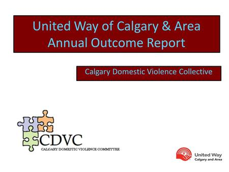 United Way of Calgary & Area Annual Outcome Report Calgary Domestic Violence Collective.