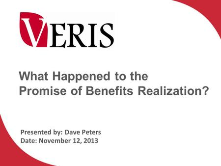 What Happened to the Promise of Benefits Realization? Presented by:Dave Peters Date: November 12, 2013.