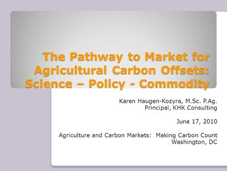 The Pathway to Market for Agricultural Carbon Offsets: Science – Policy - Commodity Karen Haugen-Kozyra, M.Sc. P.Ag. Principal, KHK Consulting June 17,