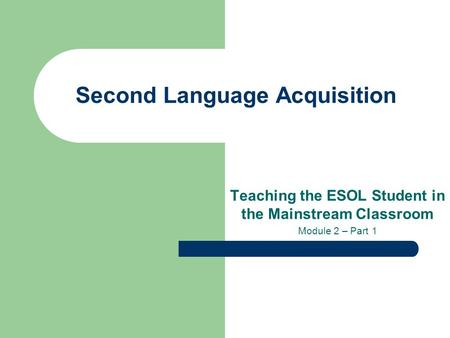 Second Language Acquisition Teaching the ESOL Student in the Mainstream Classroom Module 2 – Part 1.