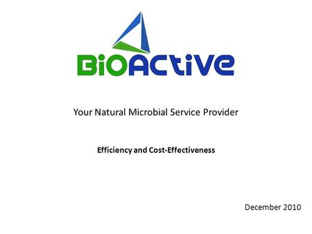 December 2010 Your Natural Microbial Service Provider Efficiency and Cost-Effectiveness.