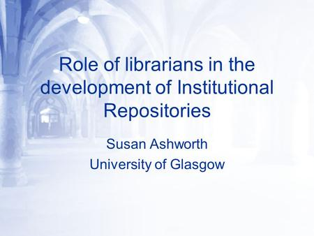 Role of librarians in the development of Institutional Repositories Susan Ashworth University of Glasgow.