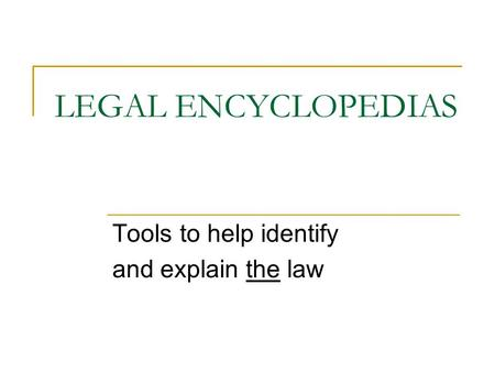 LEGAL ENCYCLOPEDIAS Tools to help identify and explain the law.