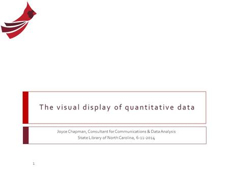 The visual display of quantitative data Joyce Chapman, Consultant for Communications & Data Analysis State Library of North Carolina, 6-11-2014 1.