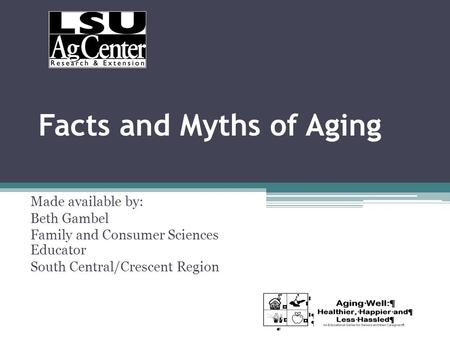Facts and Myths of Aging Made available by: Beth Gambel Family and Consumer Sciences Educator South Central/Crescent Region.