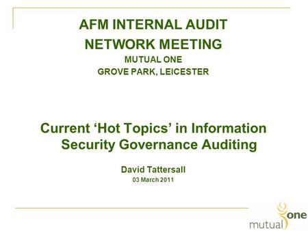 AFM INTERNAL AUDIT NETWORK MEETING MUTUAL ONE GROVE PARK, LEICESTER Current 'Hot Topics' in Information Security Governance Auditing David Tattersall 03.