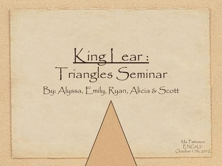 King Lear : Triangles Seminar By: Alyssa, Emily, Ryan, Alicia & Scott Ms. Patterson ENG4U1 October 17th, 2012.