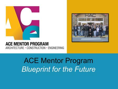 ACE Mentor Program Blueprint for the Future. Overview of ACE ACE Mission To engage, excite and enlighten high school students to pursue careers in architecture,