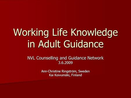 Working Life Knowledge in Adult Guidance NVL Counselling and Guidance Network 3.6.2009 Ann-Christine Ringström, Sweden Kai Koivumäki, Finland.