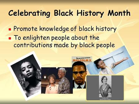 Celebrating Black History Month Promote knowledge of black history Promote knowledge of black history To enlighten people about the contributions made.
