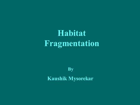 Habitat Fragmentation By Kaushik Mysorekar. Objective To enlighten the causes and consequences of habitat fragmentation followed by few recommendations.