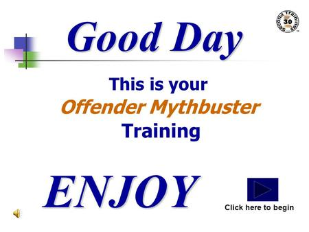 Good Day This is your Offender Mythbuster Training ENJOY Click here to begin.