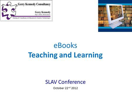 SLAV Conference October 22 nd 2012 eBooks Teaching and Learning.
