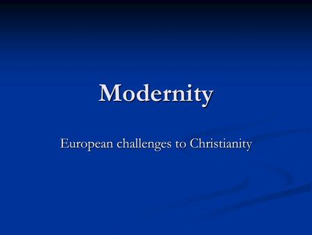 Modernity European challenges to Christianity. Back in Europe Huge challenges posed to Christianity Huge challenges posed to Christianity Wars of Religion.