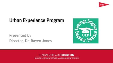 uh.edu/uep Urban Experience Program Presented by Director, Dr. Raven Jones.