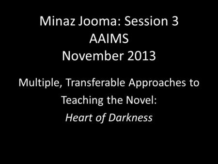 Minaz Jooma: Session 3 AAIMS November 2013 Multiple, Transferable Approaches to Teaching the Novel: Heart of Darkness.