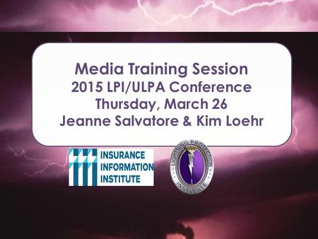 Media Training Session 2015 LPI/ULPA Conference Thursday, March 26 Jeanne Salvatore & Kim Loehr.