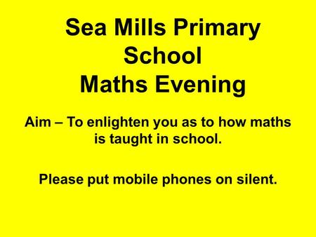 Sea Mills Primary School Maths Evening Aim – To enlighten you as to how maths is taught in school. Please put mobile phones on silent.