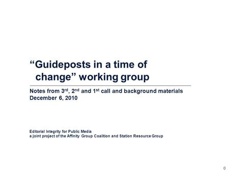 "0 ""Guideposts <strong>in</strong> a time of change"" working group Notes from 3 rd, 2 nd and 1 st call and background materials December 6, 2010 Editorial Integrity for."