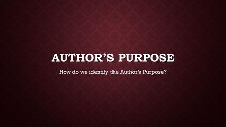 AUTHOR'S PURPOSE How do we identify the Author's Purpose?