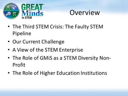 Overview The Third STEM Crisis: The Faulty STEM Pipeline Our Current Challenge A View of the STEM Enterprise The Role of GMiS as a STEM Diversity Non-
