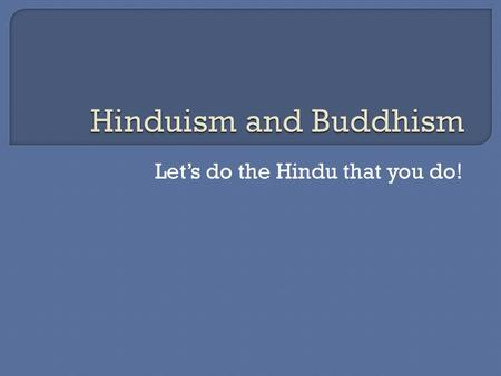 Let's do the Hindu that you do!.  No single founder but started in India  Developed and changed over 3500 years  Goal of Life is to achieve union with.