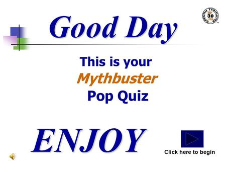 Good Day This is your Mythbuster Pop Quiz ENJOY Click here to begin.