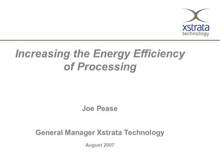 Increasing the Energy Efficiency of Processing Joe Pease General Manager Xstrata Technology August 2007.