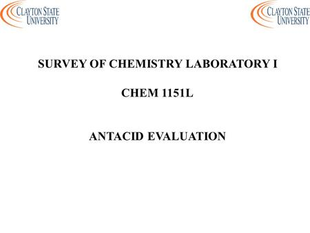 SURVEY OF CHEMISTRY LABORATORY I CHEM 1151L ANTACID EVALUATION.