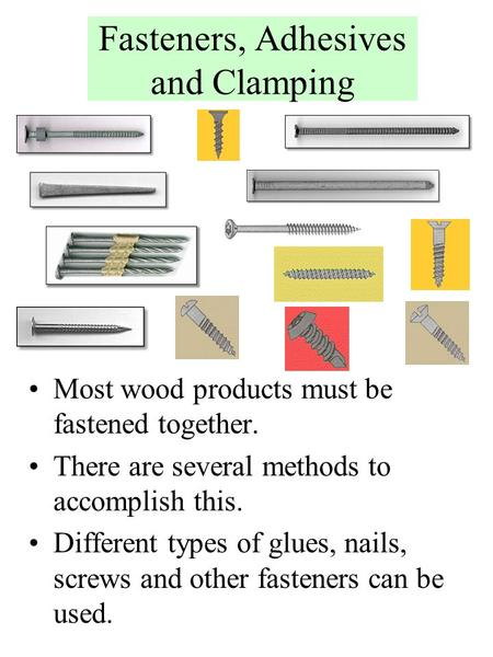 Fasteners, Adhesives and Clamping Most wood products must be fastened together. There are several methods to accomplish this. Different types of glues,