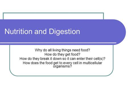 Nutrition and Digestion Why do all living things need food? How do they get food? How do they break it down so it can enter their cell(s)? How does the.