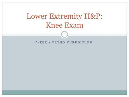WEEK 1 ORTHO CURRICULUM Lower Extremity H&P: Knee Exam.