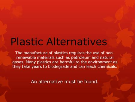The manufacture of plastics requires the use of non- renewable materials such as petroleum and natural gases. Many plastics are harmful to the environment.
